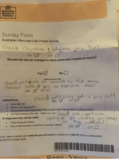 Marriage, Memes, and Money: Australian  Bureau of  Statistics  Survey Form  Australian Marriage Law Postal Survey  ta  yes  No  Should the law be changed to allow same-sex couples to  marry?  Shoad fat icons, beark one box on ye& Sy  Pension ratep  the  same  of as everyone else  ticians  No  Instructions:  . Use a dark pern  . Clearly mark only one box  (no stamp needed)  your form (and nothing else) in the enclosed Reply Paid  nhat envelope in the mal.. t day you can Shaad ever polticion  A response may not be valid: apolog se for astina ous money  hosld ever7 pol  if both boxes are marked  on This  ·  if the pnnted barcode on this form is missing or altered  yes 먼_WoD  ·  If you make a mistake. go to www.abs.govaulcontact or contact us on 1800 572 113 for a replacemet  survey  form straight away  ODPTDC81V0038  므 abs.gov.au  1800 572 113  oformation