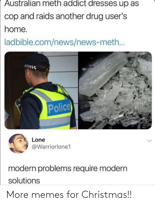 Australian: Australian meth addict dresses up as  cop and raids another drug user's  home.  ladbible.com/news/news-meth..  Police  Lone  @Warriorlone1  modern problems require modern  solutions More memes for Christmas!!