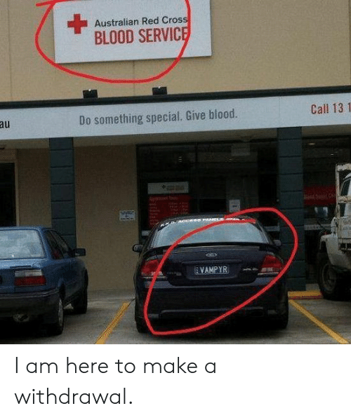 do something: Australian Red Cross  BLOOD SERVICE  Call 13 1  au  Do something special. Give blood.  PANCLS  VAMPYR I am here to make a withdrawal.