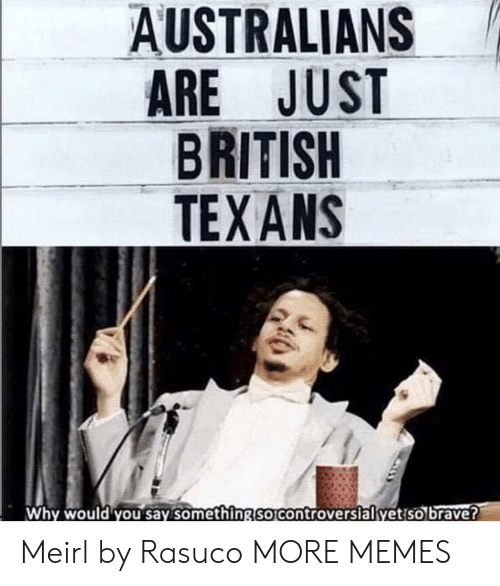 ans: AUSTRALIANS  ARE JUST  BRITISH  TEX ANS  Why would you say something So Controversialyetiso brave? Meirl by Rasuco MORE MEMES