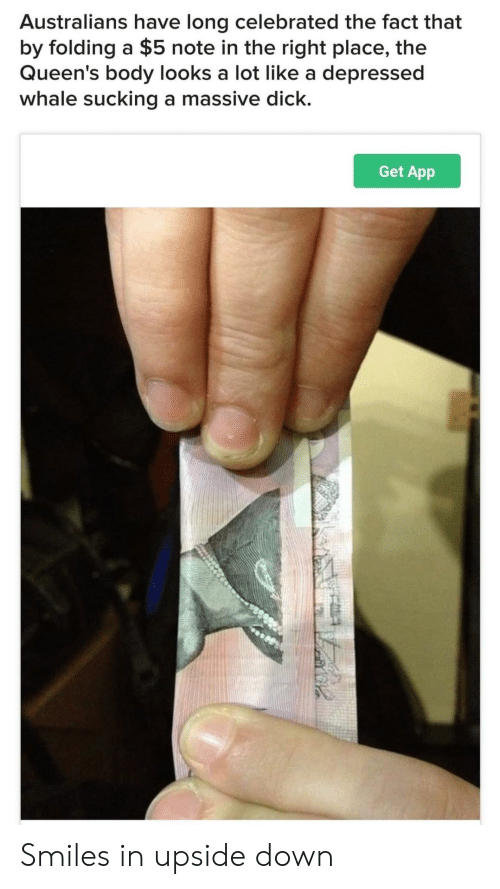Dick, Celebrated, and Smiles: Australians have long celebrated the fact that  by folding a $5 note in the right place, the  Queen's body looks a lot like a depressed  whale sucking a massive dick.  Get App Smiles in upside down