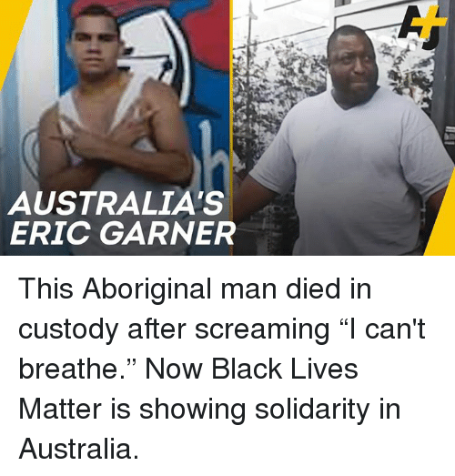 """Black Lives Matter, Memes, and Australia: AUSTRALIA'S  ERIC GARNER This Aboriginal man died in custody after screaming """"I can't breathe."""" Now Black Lives Matter is showing solidarity in Australia."""