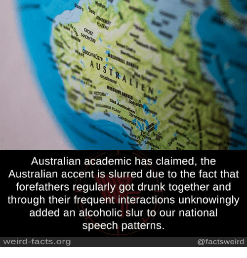 Drunk, Facts, and Memes: AUSTRALIE  Australian academic has claimed, the  Australian accent is slurred due to the fact that  forefathers regularly got drunk together and  through their frequent interactions unknowingly  added an alcoholic slur to our national  speech patterns.  @factsweird  weird-facts.org