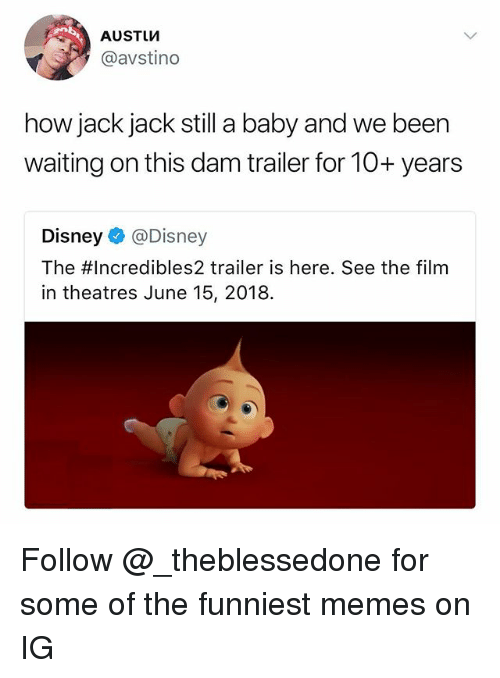 Disney, Memes, and Dank Memes: AUSTUVM  @avstino  how jack jack still a baby and we been  waiting on this dam trailer for 10+ years  Disney@Disney  The #Incredibles2 trailer is here. See the film  in theatres June 15, 2018. Follow @_theblessedone for some of the funniest memes on IG
