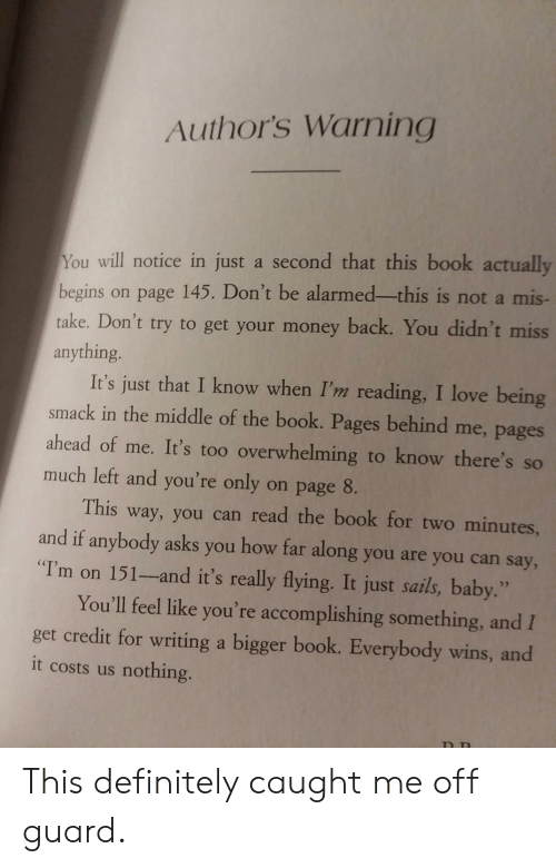"Definitely, Love, and Money: Author's Warning  You will notice in just a second that this book actually  begins on page 145. Don't be alarmed-this is not a mis  take. Don't try to get your money back. You didn't miss  anything  It's just that I know when I'm reading, I love being  smack in the middle of the book. Pages behind me, pages  ahead of me. It's too overwhelming to know there's so  much left and you're only on page 8.  This way, you can read the book for two minutes,  and if anybody asks you how far along you are you can say,  T'm on 151-and it's really flying. It just sails, baby.""  You'll feel like you're accomplishing something, and I  get credit for writing a bigger book. Everybody wins, and  it costs us nothing. This definitely caught me off guard."