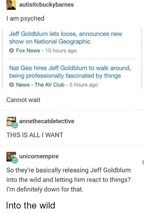 Club, Definitely, and News: autisitcbuckybarnes  I am psyched  Jeff Goldblum lets loose, announces new  show on National Geographic  Fox News 10 hours ago  Nat Geo hires Jeff Goldblum to walk around,  being professionally fascinated by things  O News The AV Club 5 hours ago  Cannot wait  annethecatdetective  THIS IS ALL I WANT  unicornempire  So they're basically releasing Jeff Goldblum  into the wild and letting him react to things?  I'm definitely down for that. Into the wild