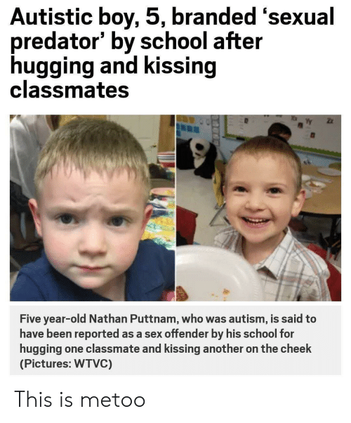 School, Sex, and Tumblr: Autistic boy, 5, branded 'sexual  predator' by school after  hugging and kissing  classmates  Five year-old Nathan Puttnam, who was autism, is said to  have been reported as a sex offender by his school for  hugging one classmate and kissing another on the cheek  (Pictures: WTVC) This is metoo