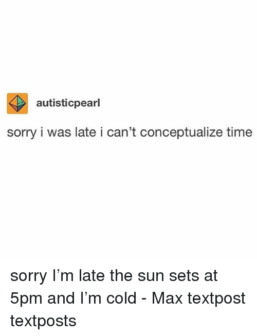 Memes, Sorry, and Time: autisticpearl  sorry i was late i can't conceptualize time sorry I'm late the sun sets at 5pm and I'm cold - Max textpost textposts