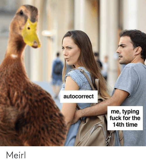 adam: autocorrect  adam the creafor  me, typing  fuck for the  14th time Meirl