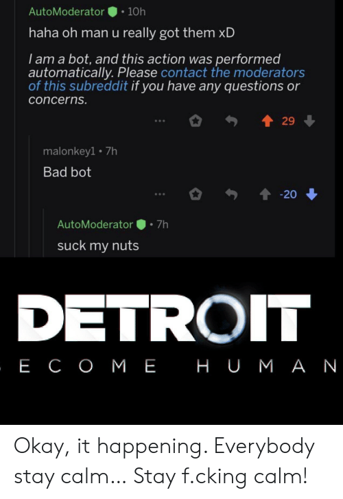 Bad, Detroit, and Okay: AutoModerator  10h  haha oh man u really got them xD  I am a bot, and this action was performed  automatically. Please contact the moderators  of this subreddit if you have any questions or  concerns.  29  malonkey1 7h  Bad bot  20  7h  AutoModerator  suck my nuts  DETROIT  , Е СОМЕ НUМАN Okay, it happening. Everybody stay calm… Stay f.cking calm!