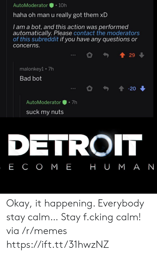Bad, Detroit, and Memes: AutoModerator  10h  haha oh man u really got them xD  I am a bot, and this action was performed  automatically. Please contact the moderators  of this subreddit if you have any questions or  concerns.  29  malonkey1 7h  Bad bot  20  7h  AutoModerator  suck my nuts  DETROIT  , Е СОМЕ НUМАN Okay, it happening. Everybody stay calm… Stay f.cking calm! via /r/memes https://ift.tt/31hwzNZ
