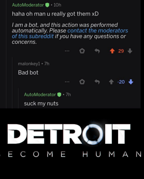 bot: AutoModerator  10h  haha oh man u really got them xD  I am a bot, and this action was performed  automatically. Please contact the moderators  of this subreddit if you have any questions or  concerns.  29  malonkey1 7h  Bad bot  20  7h  AutoModerator  suck my nuts  DETROIT  , Е СОМЕ НUМАN