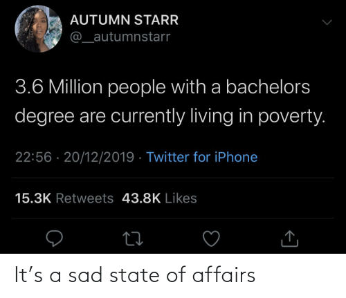 state: AUTUMN STARR  @_autumnstarr  3.6 Million people with a bachelors  degree are currently living in poverty.  22:56 · 20/12/2019 · Twitter for iPhone  15.3K Retweets 43.8K Likes It's a sad state of affairs