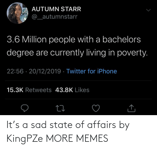 autumn: AUTUMN STARR  @_autumnstarr  3.6 Million people with a bachelors  degree are currently living in poverty.  22:56 · 20/12/2019 · Twitter for iPhone  15.3K Retweets 43.8K Likes It's a sad state of affairs by KingPZe MORE MEMES