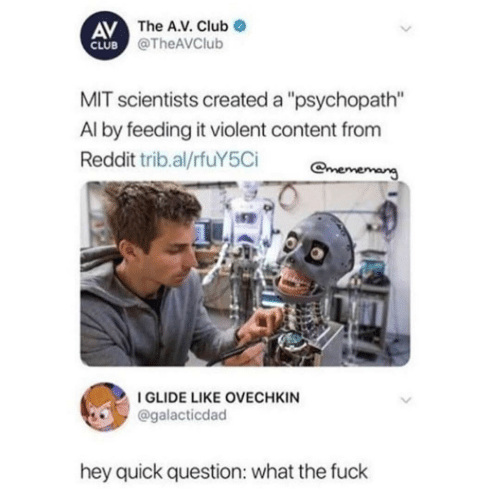 "The A: AV The A.V. Club  CLUB @TheAVClub  MIT scientists created a ""psychopath""  Al by feeding it violent content from  Reddit trib.al/rfuY5Ci  mememang  I GLIDE LIKE OVECHKIN  @galacticdad  hey quick question: what the fuck"