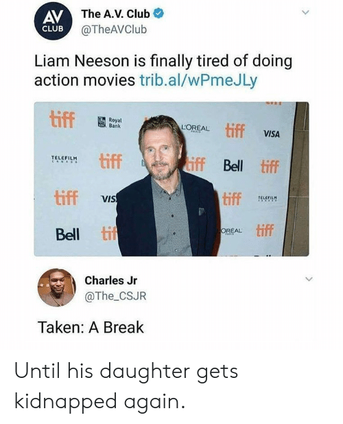 The A: AV The A.V. Club  @TheAVClub  CLUB  Liam Neeson is finally tired of doing  action movies trib.al/wPmeJLy  tiff  Royal  Bank  tiff VISA  LOREAL  PARIS  tiff  iff Bell tiff  TELEFILM  RNAO  tiff  tiff  VIS  TELEFILM  tif  OREAL  Bell  FAR  Charles Jr  @The_CSJR  Taken: A Break  > Until his daughter gets kidnapped again.