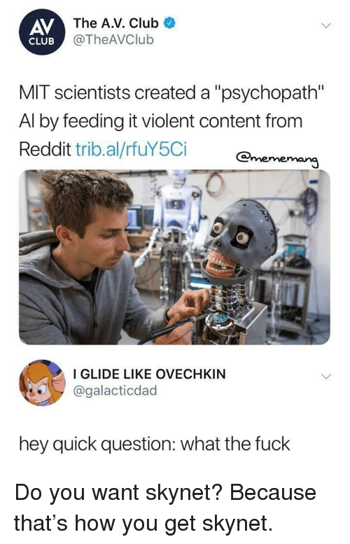 """Club, Reddit, and Fuck: AV  The A.V. Club  @TheAVClub  CLUB  MIT scientists created a """"psychopath""""  Al by feeding it violent content from  Reddit trib.al/rfuY5Ci enememan  I GLIDE LIKE OVECHKIN  @galacticdad  hey quick question: what the fuck Do you want skynet? Because that's how you get skynet."""