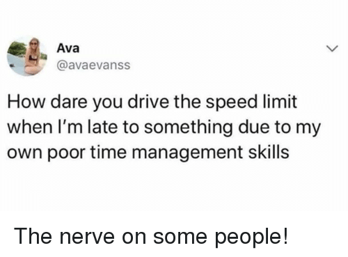 Dank, Drive, and Time: Ava  @avaevanss  How dare you drive the speed limit  when I'm late to something due to my  own poor time management skills The nerve on some people!