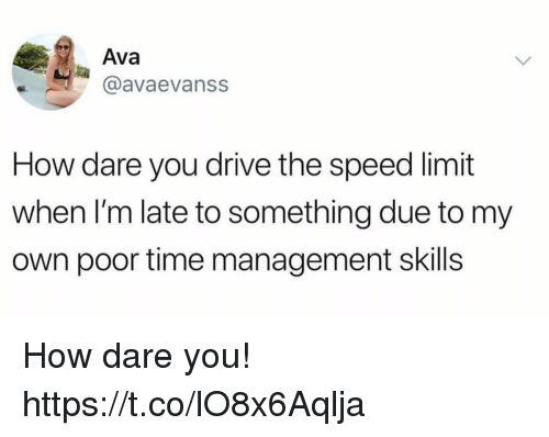 Funny, Drive, and Time: Ava  @avaevanss  How dare you drive the speed limit  when I'm late to something due to my  own poor time management skills How dare you! https://t.co/lO8x6Aqlja