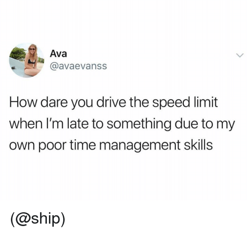Drive, Time, and Dank Memes: Ava  @avaevanss  How dare you drive the speed limit  when I'm late to something due to my  own poor time management skills (@ship)