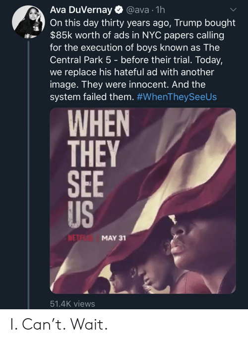 Image, Today, and Trump: Ava DuVernay  @ava 1h  On this day thirty years ago, Trump bought  $85k worth of ads in NYC papers calling  for the execution of boys known as The  Central Park 5 - before their trial. Today,  we replace his hateful ad with another  image. They were innocent. And the  system failed them. #WhenTheySeeUs  WHEN  THEY  SEE  US  NETE  MAY 31  51.4K views I. Can't. Wait.