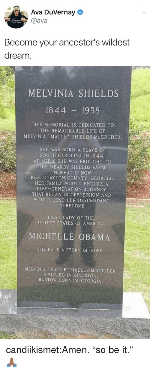 "Michelle Obama: Ava Duvernay  @ava  AM  MY ANCEST  WILDEST DREAM  Become your ancestor's wildest  dream   MELVINIA SHIELDS  1844 1938  THIS MEMORIAL IS DEDICATED TO  THE REMARKABLE LIFE OF  MELVINIA ""MATTIE"" SHIELDS MCGRUDER.  SHE WAS BORN A SLAVE I  SOUTH CAROLINA IN 1844  AT AGE 6 SHE WAS BROUGHT TO  THE NEARBY SHIELDS FARM  IN WHAT IS NOW  REX, CLAYTON COUNTY. GEORGIA  HER FAMILY WOULD ENDURE A  FIVE-GENERATION JOURNEY  THAT BEGAN IN OPPRESSION AND  WOULD LEAD HER DESCENDANT  TO BECOME  FIRST LADY OF THE  UNITED STATES OF AMERICA  MICHELLE OBAMA  THEIRS IS A STORY OF HOPE  MELVINIA MATTIE SHIELDS MCGRUDER  IS BURIED IN KINGSTON.  BARTOW COUNTY GEORGIA candiikismet:Amen. ""so be it."" 🙏🏾"