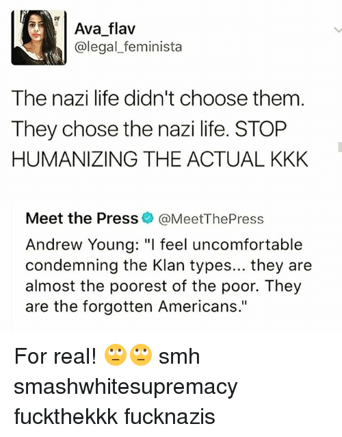 "Kkk, Life, and Memes: Ava flav  @legal_feminista  The nazi life didn't choose them  They chose the nazi life. STOP  HUMANIZING THE ACTUAL KKK  Meet the Press @MeetThePress  Andrew Young: ""I feel uncomfortable  condemning the Klan types... they are  almost the poorest of the poor. They  are the forgotten Americans."" For real! 🙄🙄 smh smashwhitesupremacy fuckthekkk fucknazis"