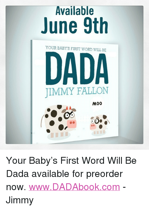 "Babys First: Available  June 9th  YOUR BABY'S FIRST WORD WILL BE  DADA  JIMMY FALLON  M00 <p>Your Baby&rsquo;s First Word Will Be Dada available for preorder now. <a href=""http://www.DADAbook.com"" target=""_blank"">www.DADAbook.com</a> - Jimmy</p>"