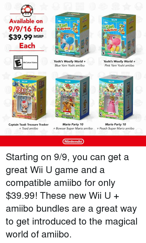 mario party: Available on  9/9/16 for  $39.99 MSRP  Each  EVERYONE  Mild Catoon Violence  TOADS  Captain Toad: Treasure Tracker  Toad amiibo  WiiU  Wally World  Wally World  Yoshi's Woolly World  Yoshi's Woolly World  Pink Yarn Yoshi amiibo  Blue Yarn Yoshi amiibo  Wii  WiiU  Mario Party 10  Mario Party 10  Bowser Super Mario amiibo  Peach Super Mario amiibo  Nintendo Starting on 9/9, you can get a great Wii U game and a compatible amiibo for only $39.99! These new Wii U + amiibo bundles are a great way to get introduced to the magical world of amiibo.