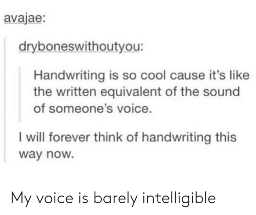 handwriting: avajae:  dryboneswithoutyou:  Handwriting is so cool cause it's like  the written equivalent of the sound  of someone's voice.  I will forever think of handwriting this  way noW. My voice is barely intelligible