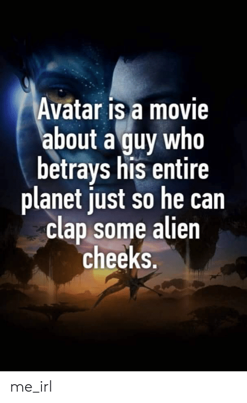 Alien, Avatar, and Movie: Avatar is a movie  about a guy who  betrays his entire  planet just so he can  clap some alien  cheeks. me_irl