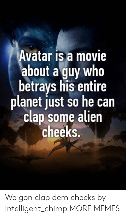Dank, Memes, and Target: Avatar is a movie  about a guy who  betrays his entire  planet just so he can  clap some alien  cheeks. We gon clap dem cheeks by intelligent_chimp MORE MEMES