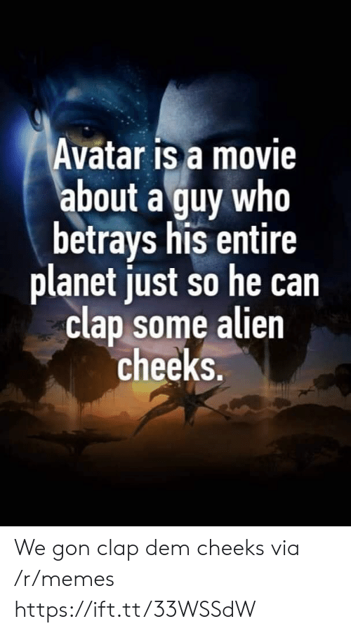 Memes, Alien, and Avatar: Avatar is a movie  about a guy who  betrays his entire  planet just so he can  clap some alien  cheeks. We gon clap dem cheeks via /r/memes https://ift.tt/33WSSdW