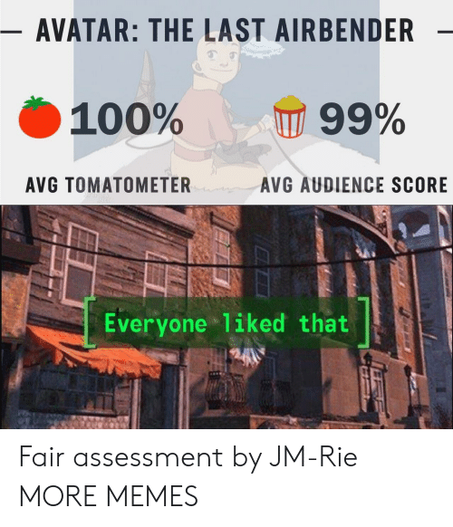 last airbender: - AVATAR: THE LAST AIRBENDER  100%  99%  AVG TOMATOMETER  AVG AUDIENCE SCORE  Everyone liked that Fair assessment by JM-Rie MORE MEMES