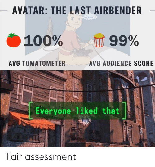 The Last Airbender, Avatar, and Avatar the Last Airbender: - AVATAR: THE LAST AIRBENDER  100%  99%  AVG TOMATOMETER  AVG AUDIENCE SCORE  Everyone liked that Fair assessment