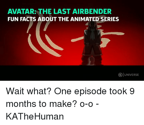 Animals, Anime, and Facts: AVATAR: THE LAST AIRBENDER  FUN FACTS ABOUT THE ANIMATED SERIES  UNIVERSE Wait what? One episode took 9 months to make? o-o  - KATheHuman