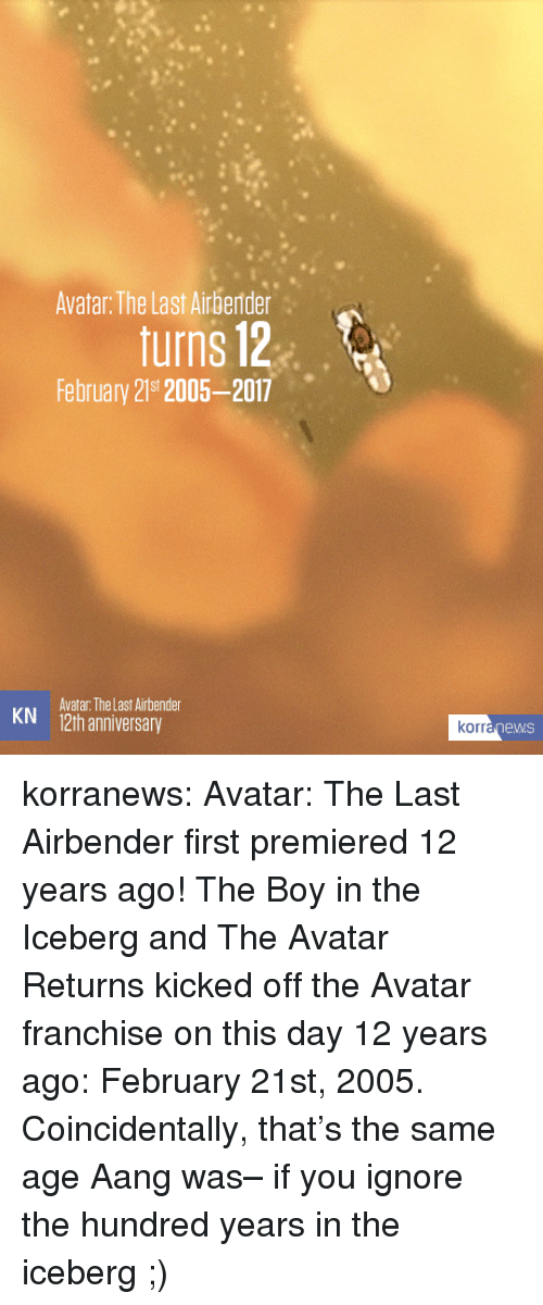 Target, The Last Airbender, and Tumblr: Avatar: The Last Airberder  turns 12  February 219t 2005-2017  Avatar: The Last Airbender  KN 12th anniversary  rranewS korranews:   Avatar: The Last Airbenderfirst premiered 12 years ago! The Boy in the Icebergand The Avatar Returnskicked off the Avatar franchise on this day 12 years ago: February 21st, 2005. Coincidentally, that's the same age Aang was– if you ignore the hundred years in the iceberg ;)