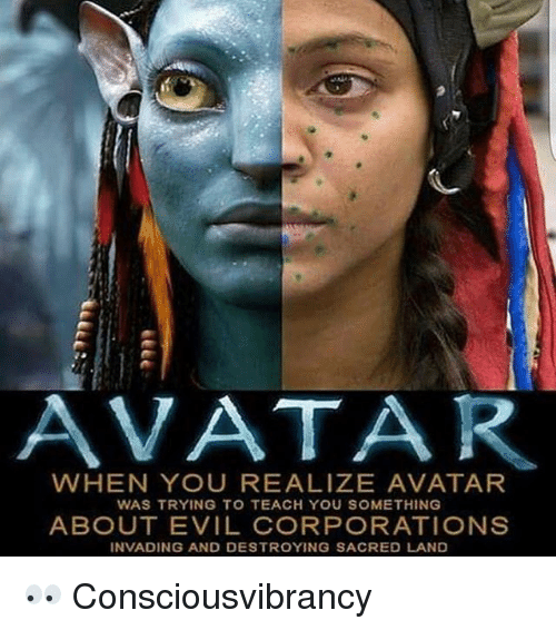 Memes, Avatar, and Evil: AVATAR  WHEN YOU REALIZE AVATAR  WAS TRYING TO TEACH YOU SOMETHING  ABOUT EVIL CORPORATIONS  INVADING AND DESTROYING SACRED LAND 👀 Consciousvibrancy