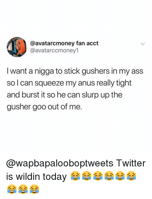 Ass, Memes, and Twitter: @avatarcmoney fan acct  @avatarccmoney1  I want a nigga to stick gushers in my ass  so l can squeeze my anus really tight  and burst it so he can slurp up the  gusher goo out of me. @wapbapalooboptweets Twitter is wildin today 😂😂😂😂😂😂😂😂😂
