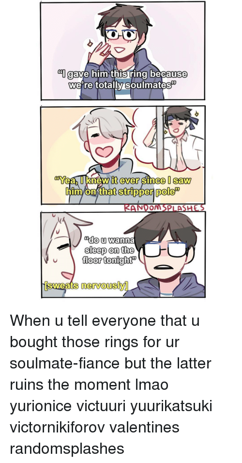 Memes, Fiance, and 🤖: ave him this ring because  we're totally soulmates  it ever since Saw  onthat stripper pole  NDOMSPLAS  Edo u wanna  EPA sleep on the  v floor tonight  Sweats nervously When u tell everyone that u bought those rings for ur soulmate-fiance but the latter ruins the moment lmao yurionice victuuri yuurikatsuki victornikiforov valentines randomsplashes