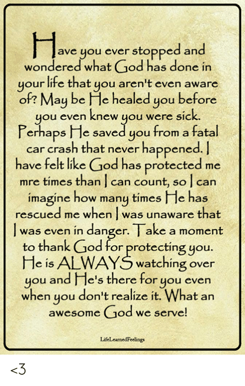 fatal: ave you ever stopped and  wondered what God has done in  your life that you aren't even aware  of? May be He healed you before  you even knew you were sic  Perhaps He saved you from a fatal  k.  car crash that never happened.  have felt like God has protected me  mre times than | can count, so l can  imagine how many times I le has  rescued me when was unaware that  was even in danger. I ake a moment  to thank God for protecting you.  He is ALWAYS watching over  you and e's there for you evern  when you don't realize it. What an  awesome God we serve  LifeLearnedFeelings <3