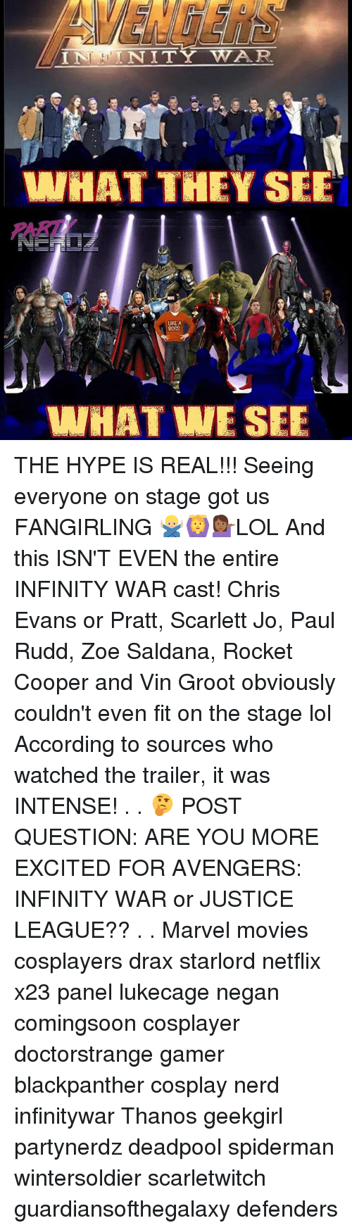 Chris Evans, Hype, and Lol: AVENGER  PART  UKE A  0SS  WHATWE SEE THE HYPE IS REAL!!! Seeing everyone on stage got us FANGIRLING 🙅🏼‍♂️🙆💁🏾‍♀️LOL And this ISN'T EVEN the entire INFINITY WAR cast! Chris Evans or Pratt, Scarlett Jo, Paul Rudd, Zoe Saldana, Rocket Cooper and Vin Groot obviously couldn't even fit on the stage lol According to sources who watched the trailer, it was INTENSE! . . 🤔 POST QUESTION: ARE YOU MORE EXCITED FOR AVENGERS: INFINITY WAR or JUSTICE LEAGUE?? . . Marvel movies cosplayers drax starlord netflix x23 panel lukecage negan comingsoon cosplayer doctorstrange gamer blackpanther cosplay nerd infinitywar Thanos geekgirl partynerdz deadpool spiderman wintersoldier scarletwitch guardiansofthegalaxy defenders