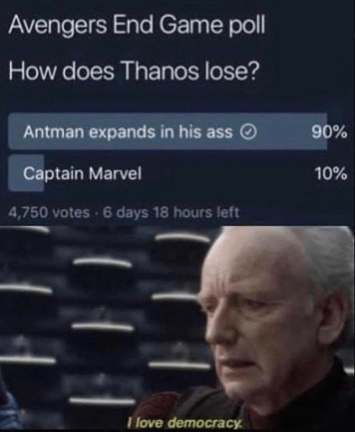 Ass, Love, and Antman: Avengers End Game poll  How does Thanos lose?  Antman expands in his ass  90%  Captain Marvel  10%  4,750 votes 6 days 18 hours left  I love democra
