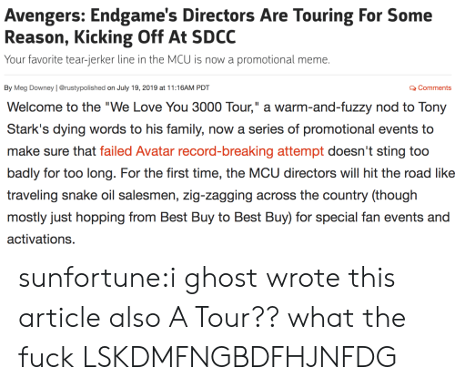 "Too Badly: Avengers: Endgame's Directors Are Touring For Some  Reason, Kicking Off At SDCC  Your favorite tear-jerker line in the MCU is now a  promotional meme.  By Meg Downey | @rustypolished on July 19, 2019 at 11:16AM PDT  QComments   II  Welcome to the ""We Love You 3000 Tour,"" a warm-and-fuzzy nod to Tony  Stark's dying words to his family, now a series of promotional events to  make sure that failed Avatar record-breaking attempt doesn't sting too  badly for too long. For the first time, the MCU directors will hit the road like  traveling snake oil salesmen, zig-zagging across the country (though  mostly just hopping from Best Buy to Best Buy) for special fan events and  activations. sunfortune:i ghost wrote this article also A Tour?? what the fuck LSKDMFNGBDFHJNFDG"