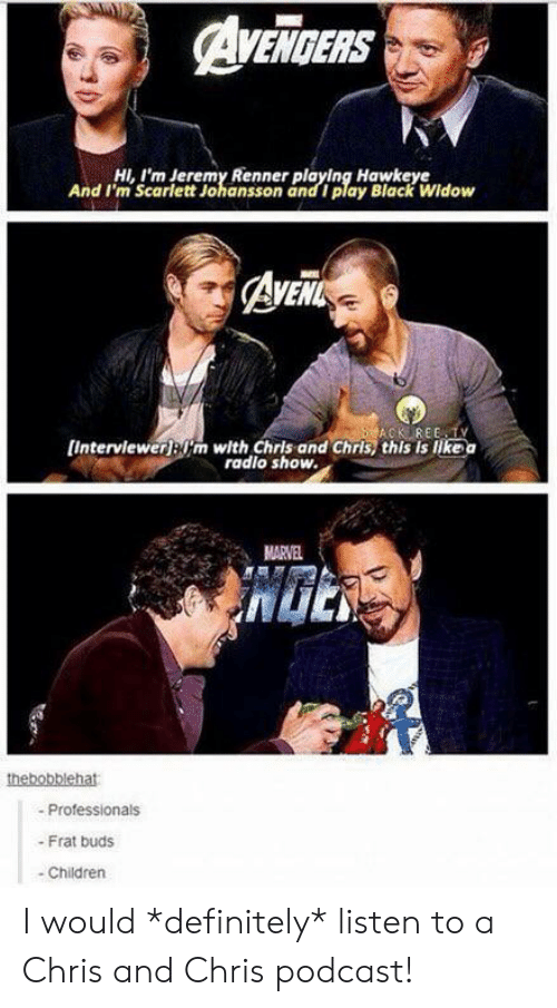 Children, Definitely, and Scarlett Johansson: AVENGERS  HI,I'm Jeremy Renner playing Hawkeye  And I'm Scarlett Johansson and I play Black Widow  AvEit  ACK REE TY  [Interviewerjm with Chris and Chris, this is like a  radlo show.  MARVEL  thebobblehat  -Professionals  - Frat buds  Children I would *definitely* listen to a Chris and Chris podcast!