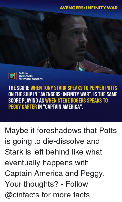 "America, Facts, and Memes: AVENGERS: INFINITY WAR  Follow  NEMA  ACTS @cinfacts  for more content  THE SCORE WHEN TONY STARK SPEAKS TO PEPPER POTTS  ON THE SHIP IN ""AVENGERS: INFINITY WAR"". IS THE SAME  SCORE PLAYING AS WHEN STEVE ROGERS SPEAKS TO  PEGGY CARTER IN ""CAPTAIN AMERICA"" Maybe it foreshadows that Potts is going to die-dissolve and Stark is left behind like what eventually happens with Captain America and Peggy. Your thoughts? - Follow @cinfacts for more facts"