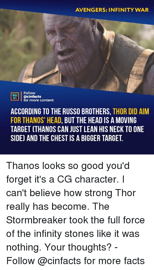 "Facts, Head, and Lean: AVENGERS: INFINITY WAR  Follow  ONENA  R00İ | @cinfacts  for more content  ACCORDING TO THE RUSSO BROTHERS, THOR DID AIM  FOR THANOS"" HEAD, BUT THE HEAD IS A MOVING  TARGET (THANOS CAN JUST LEAN HIS NECK TO ONE  SIDE) AND THE CHEST IS A BIGGER TARGET. Thanos looks so good you'd forget it's a CG character. I can't believe how strong Thor really has become. The Stormbreaker took the full force of the infinity stones like it was nothing. Your thoughts? -⠀⠀ Follow @cinfacts for more facts"
