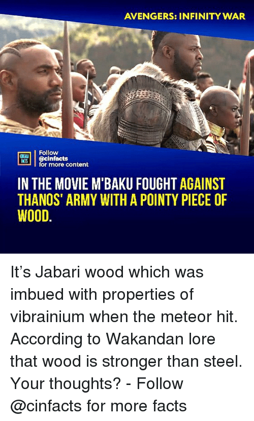 Facts, Memes, and Army: AVENGERS: INFINITY WAR  Follow  ONLN  RTİ | @cinfacts  HATS  for more content  IN THE MOVIE M BAKU FOUGHT AGAINST  THANOS' ARMY WITH A POINTY PIECE OF  WOOD. It's Jabari wood which was imbued with properties of vibrainium when the meteor hit. According to Wakandan lore that wood is stronger than steel. Your thoughts?⠀ -⠀⠀ Follow @cinfacts for more facts