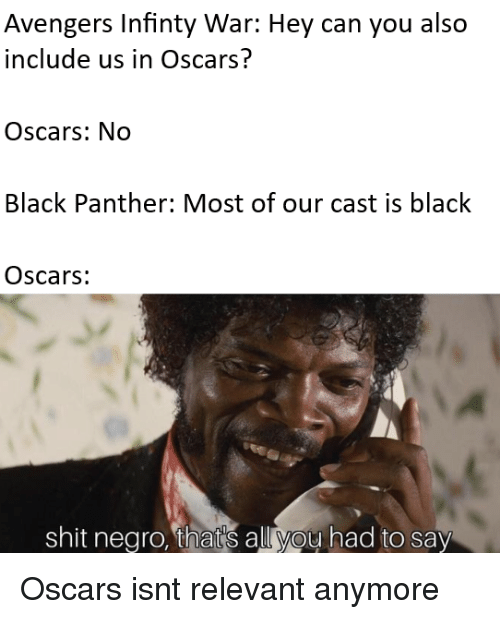 Oscars, Shit, and Avengers: Avengers Infinty War: Hey can you also  include us in Oscars?  Oscars: No  Black Panther: Most of our cast is black  Oscars:  shit negro, that's all you had to say Oscars isnt relevant anymore