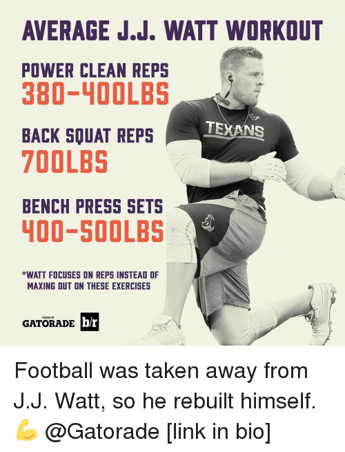 J J Watt: AVERAGE J.J. WATT WORKOUT  POWER CLEAN REPS  380-400LBS  TEXANS  BACK SOUAT REPS  700LBS  BENCH PRESS SETS  400-500LBS  *WATT FOCUSES ON REPS INSTEAD OF  MAXING OUT ON THESE EXERCISES  FUELED BY  b/r  GATORADE Football was taken away from J.J. Watt, so he rebuilt himself. 💪 @Gatorade [link in bio]